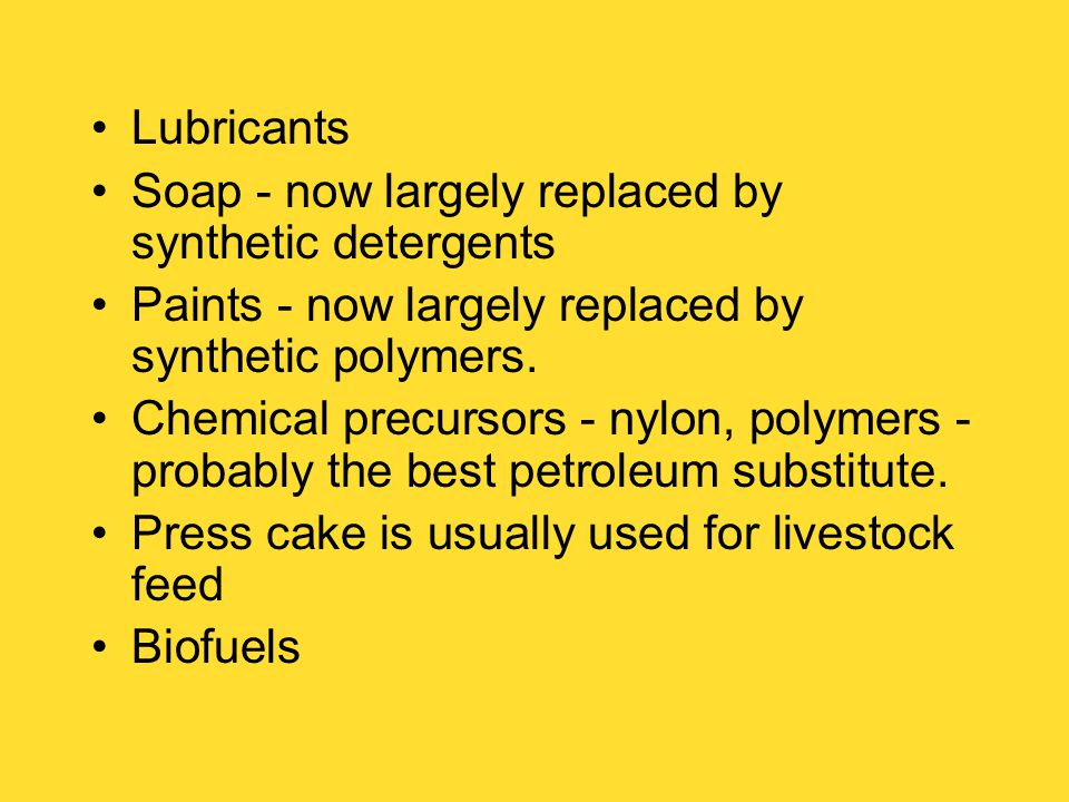 Lubricants Soap - now largely replaced by synthetic detergents Paints - now largely replaced by synthetic polymers.