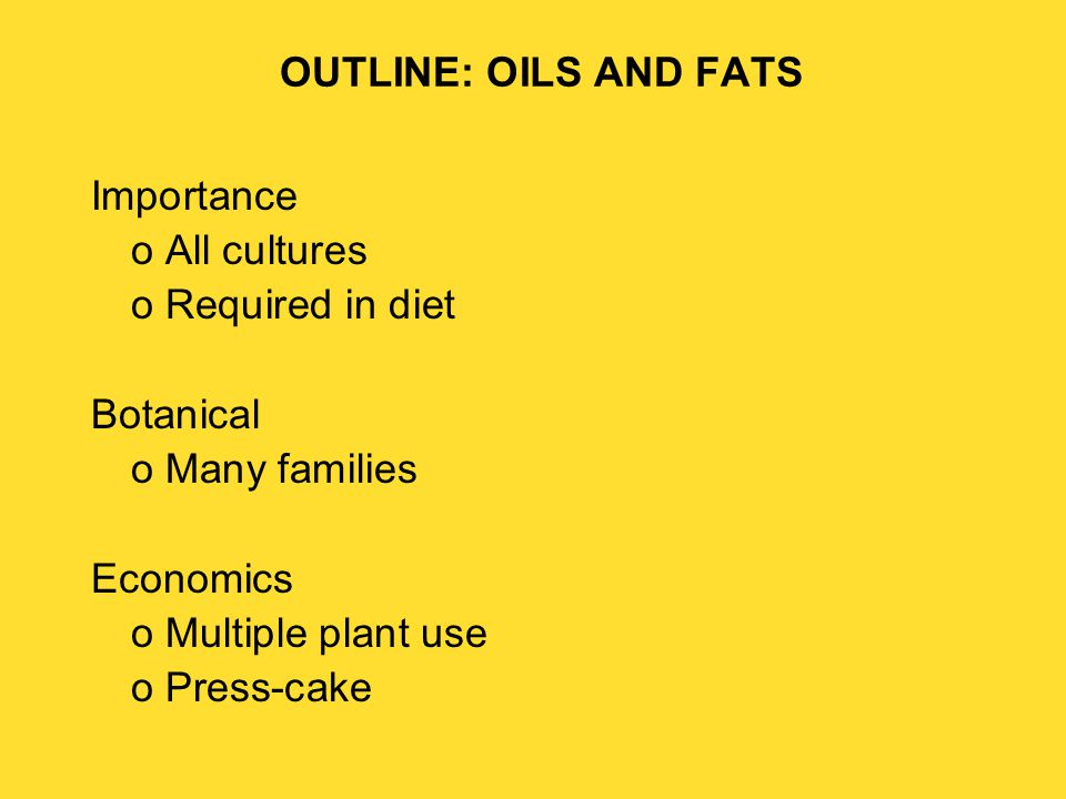 OUTLINE: OILS AND FATS Importance o All cultures o Required in diet Botanical o Many families Economics o Multiple plant use o Press-cake