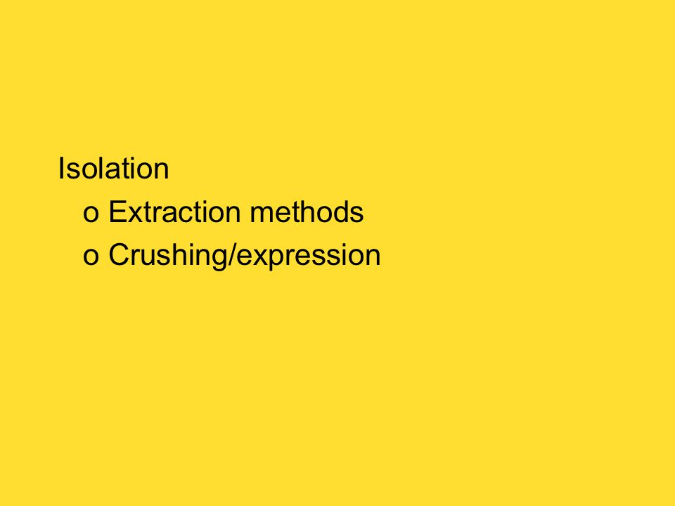 Isolation o Extraction methods o Crushing/expression