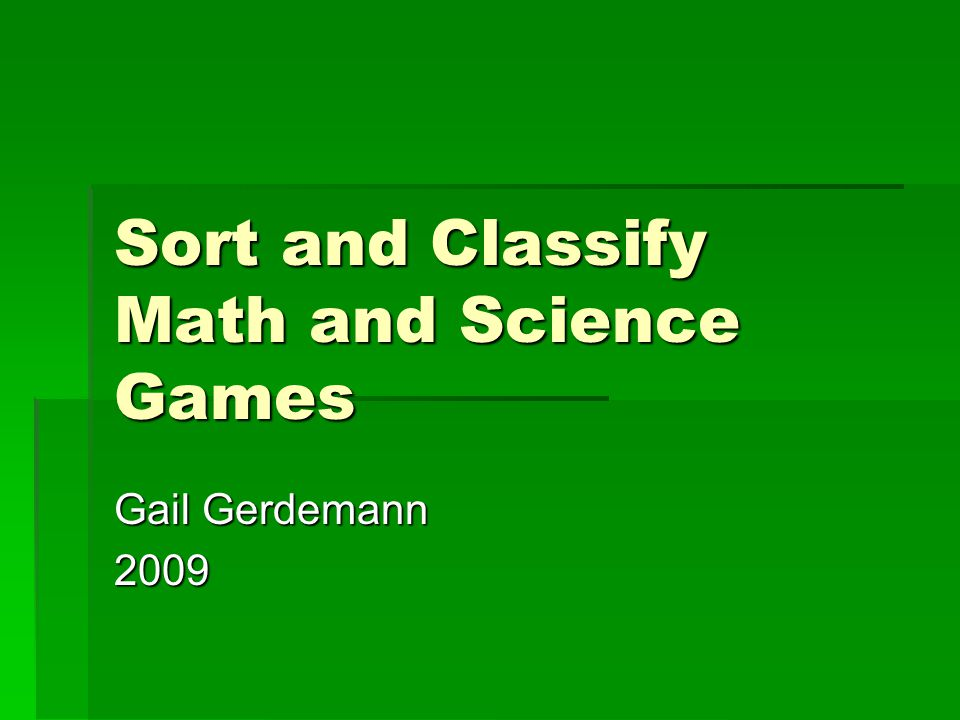 Sort and Classify Math and Science Games Gail Gerdemann 2009