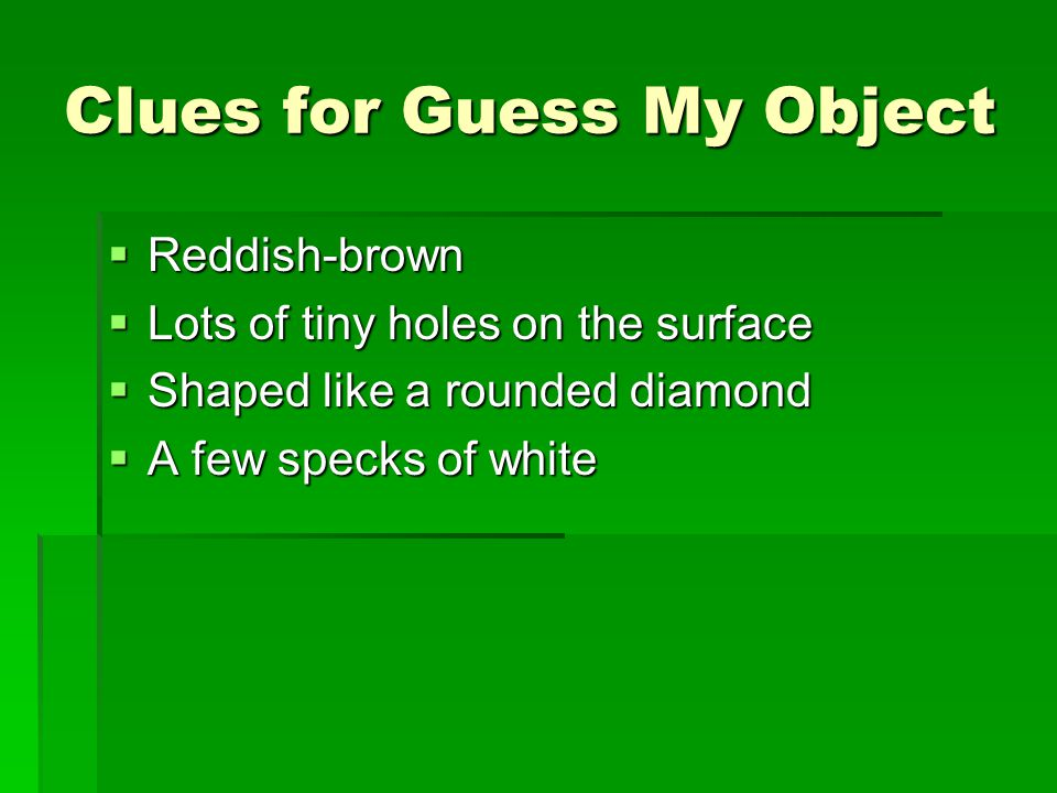 Clues for Guess My Object  Reddish-brown  Lots of tiny holes on the surface  Shaped like a rounded diamond  A few specks of white