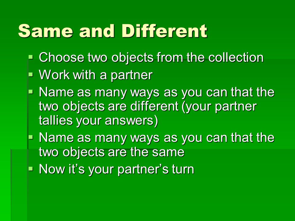 Same and Different  Choose two objects from the collection  Work with a partner  Name as many ways as you can that the two objects are different (your partner tallies your answers)  Name as many ways as you can that the two objects are the same  Now it's your partner's turn