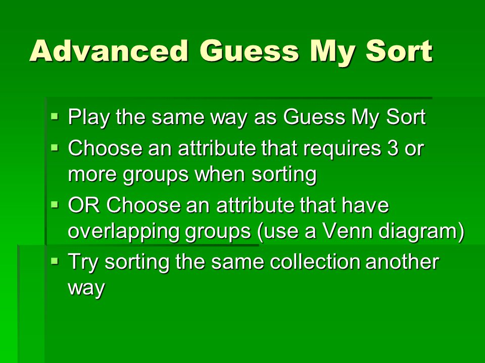 Advanced Guess My Sort  Play the same way as Guess My Sort  Choose an attribute that requires 3 or more groups when sorting  OR Choose an attribute that have overlapping groups (use a Venn diagram)  Try sorting the same collection another way