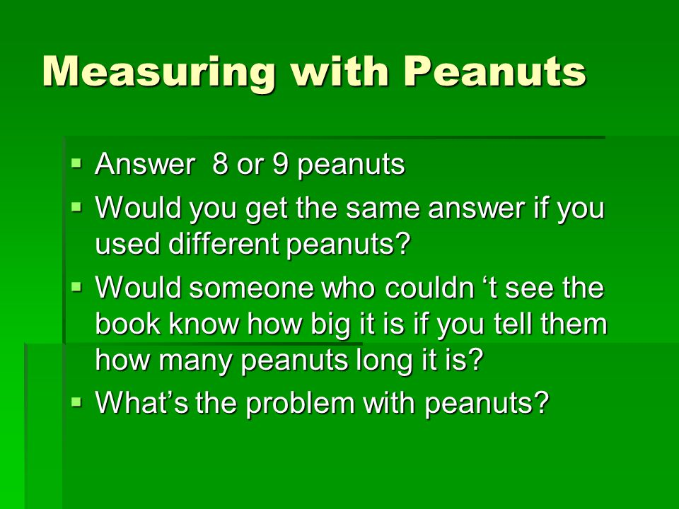  Answer 8 or 9 peanuts  Would you get the same answer if you used different peanuts.