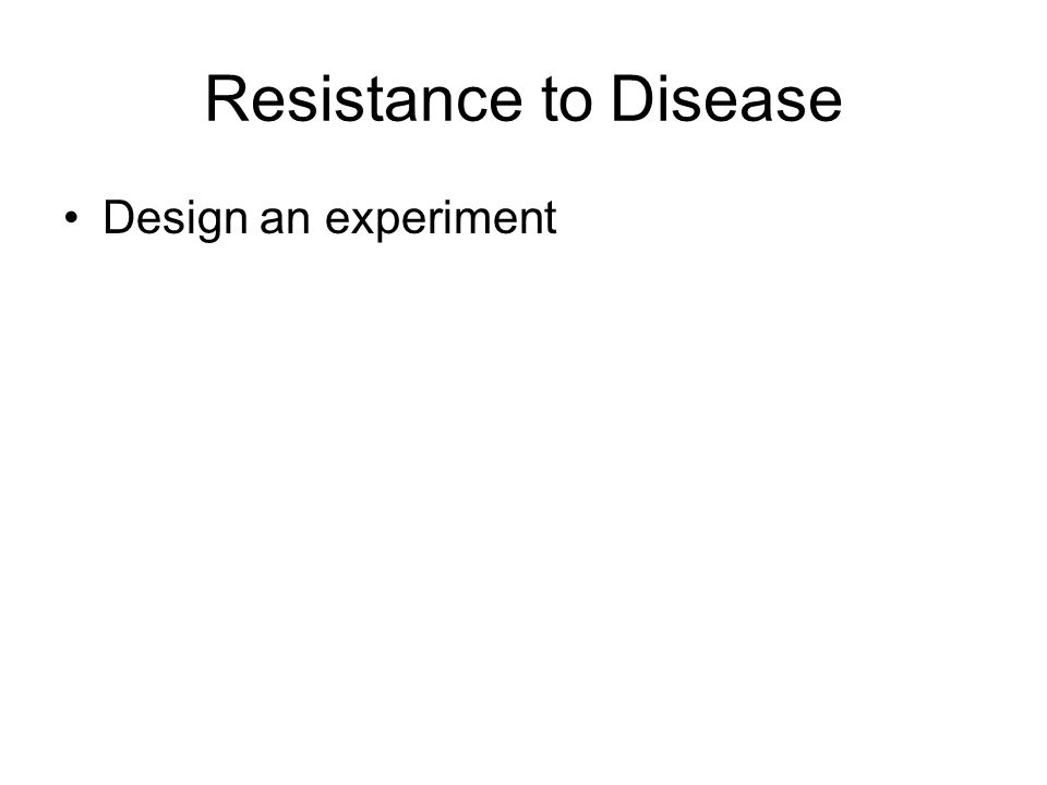 Resistance to Disease Design an experiment