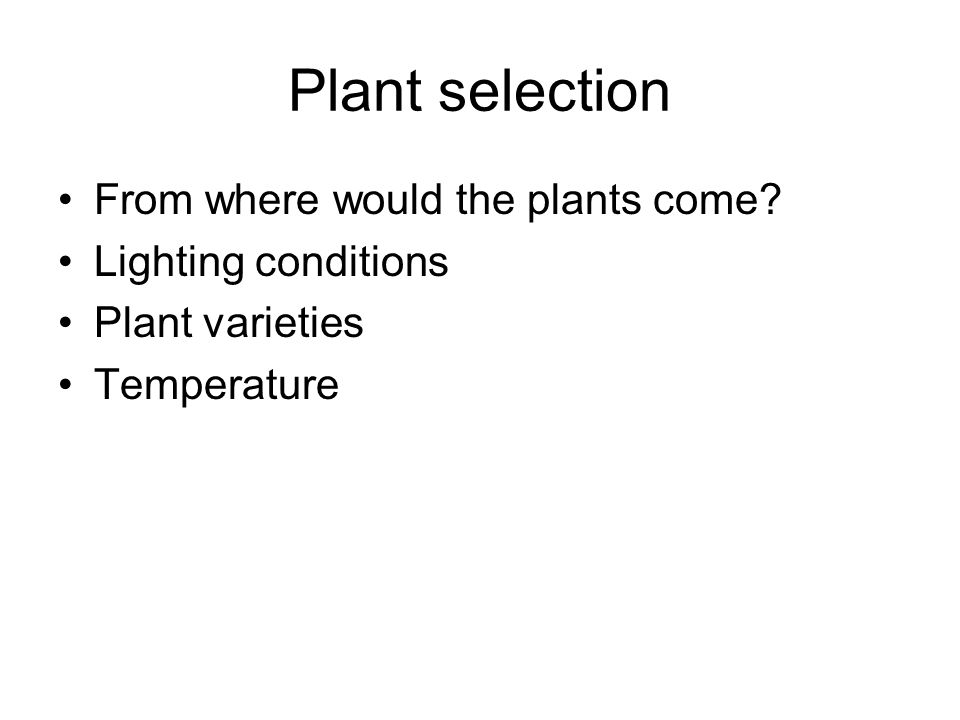 Plant selection From where would the plants come? Lighting conditions Plant varieties Temperature