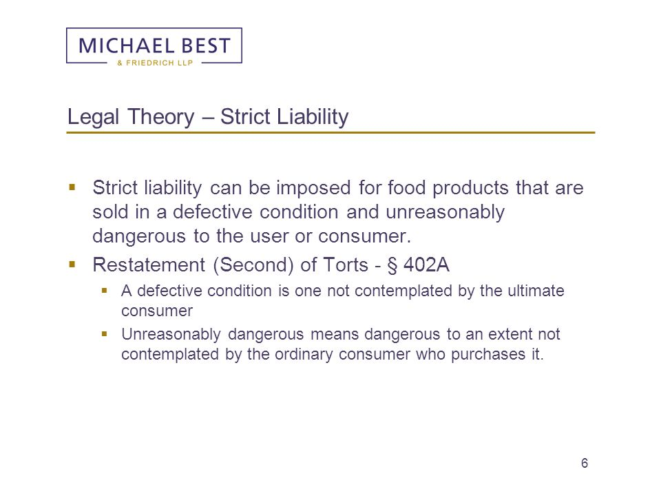 6 Legal Theory – Strict Liability  Strict liability can be imposed for food products that are sold in a defective condition and unreasonably dangerou