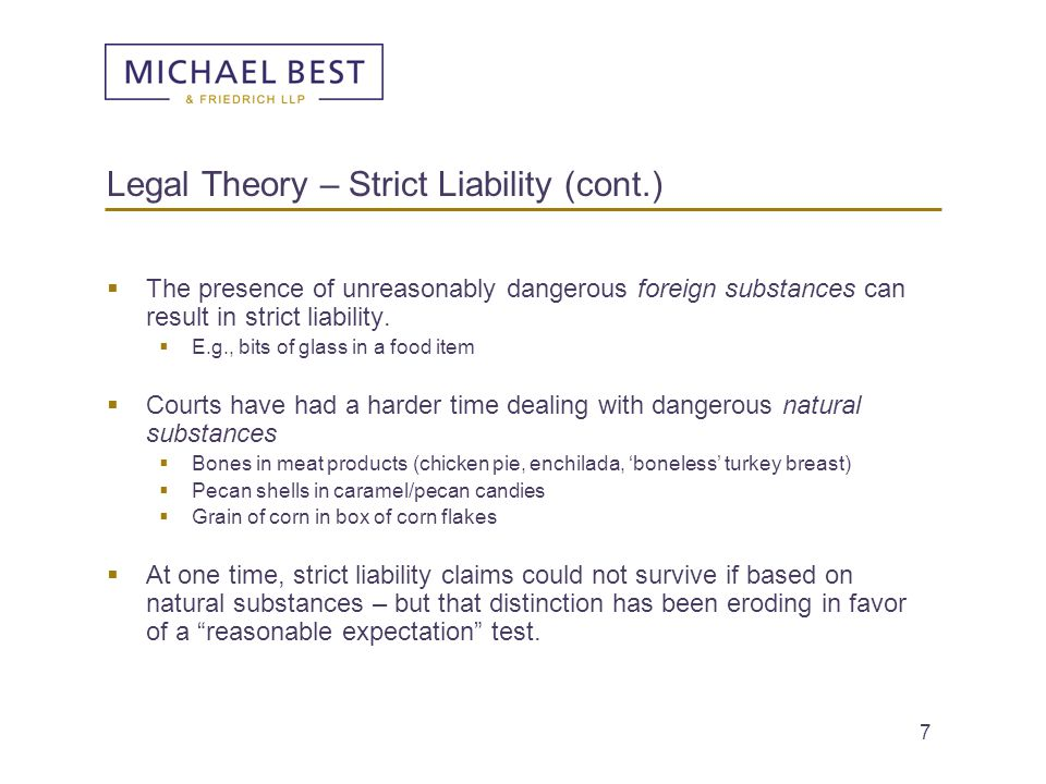 8 Legal Theory – Implied Warranty  A strict liability analysis is very similar to the analysis that the food product is so defective that the producer violated the implied warranty of merchantability.