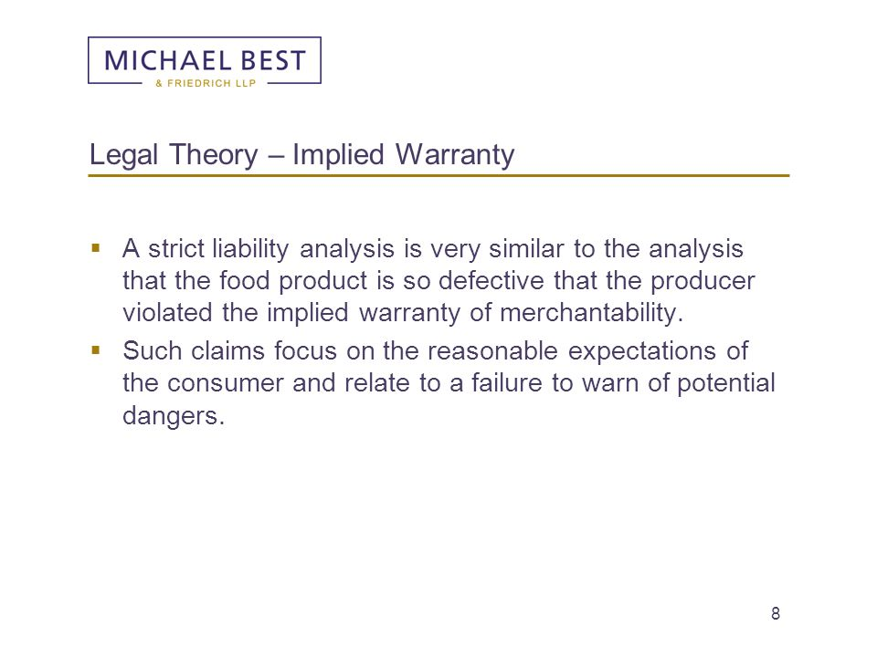 8 Legal Theory – Implied Warranty  A strict liability analysis is very similar to the analysis that the food product is so defective that the produce