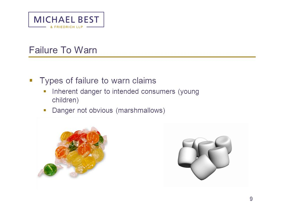 9  Types of failure to warn claims  Inherent danger to intended consumers (young children)  Danger not obvious (marshmallows) Failure To Warn