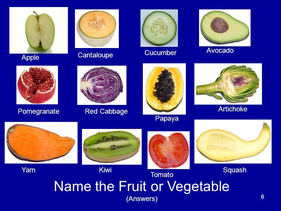6 Name the Fruit or Vegetable (Answers) Apple Cantaloupe Cucumber Avocado PomegranateRed Cabbage Papaya Artichoke YamKiwi Tomato Squash