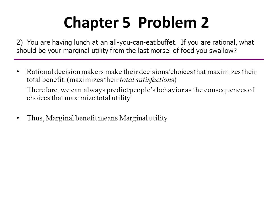 Chapter 5 Problem 2 2) You are having lunch at an all-you-can-eat buffet. If you are rational, what should be your marginal utility from the last mors