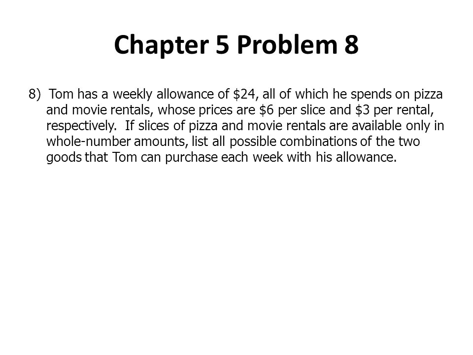 Chapter 5 Problem 8 8) Tom has a weekly allowance of $24, all of which he spends on pizza and movie rentals, whose prices are $6 per slice and $3 per