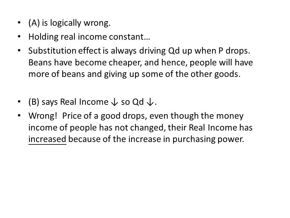 (A) is logically wrong. Holding real income constant… Substitution effect is always driving Qd up when P drops. Beans have become cheaper, and hence,