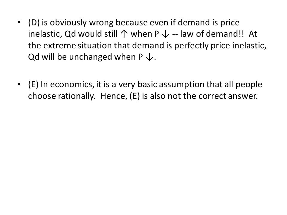 (D) is obviously wrong because even if demand is price inelastic, Qd would still ↑ when P ↓ -- law of demand!! At the extreme situation that demand is