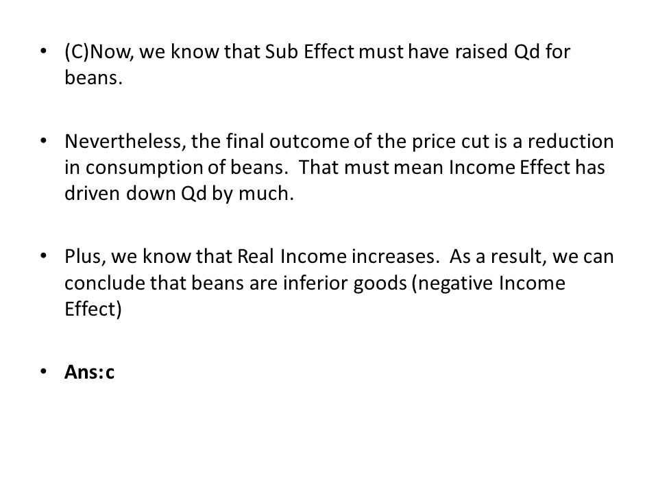 (C)Now, we know that Sub Effect must have raised Qd for beans. Nevertheless, the final outcome of the price cut is a reduction in consumption of beans