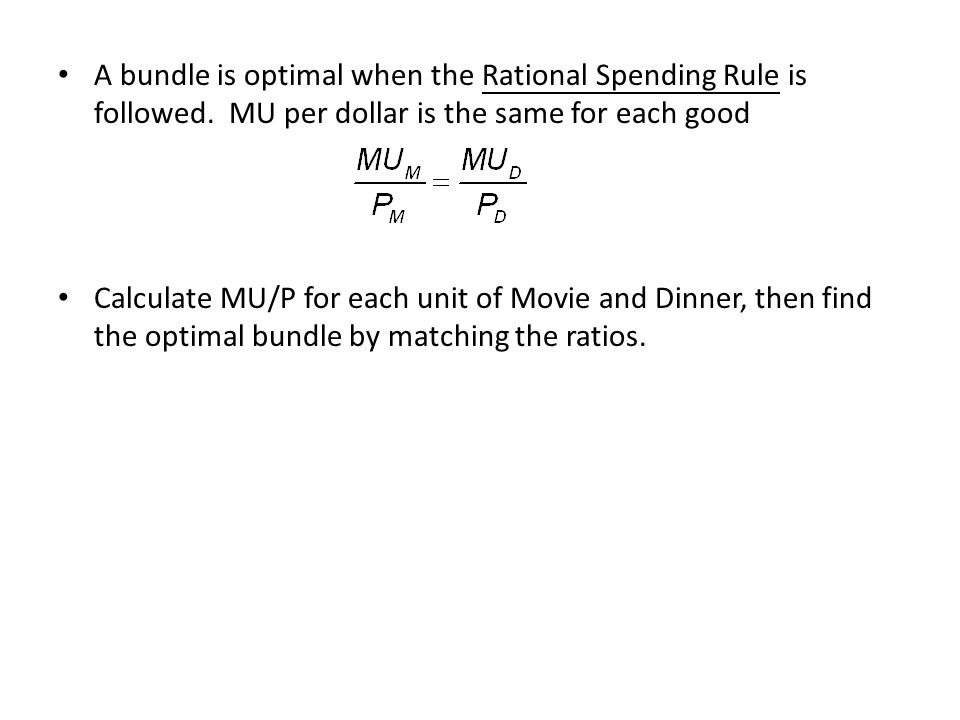 MoviesMU M MU M /P M DinnersMU D MU D /P D 160611507.5 250521407 320231206 450.541005 Total spending for each month is $100 The MU M /P M for 1 movie is the same as the MU D /P D for 3 dinners In total, it costs $10 + 3($20) = $70 This is not efficient in the sense that she is not using all of her available resources The MU M /P M for 2 movie is the same as the MU D /P D for 4 dinners In total, it costs 2($10) + 4($20) = $100 Now, the MU/$ is the same for each activities.