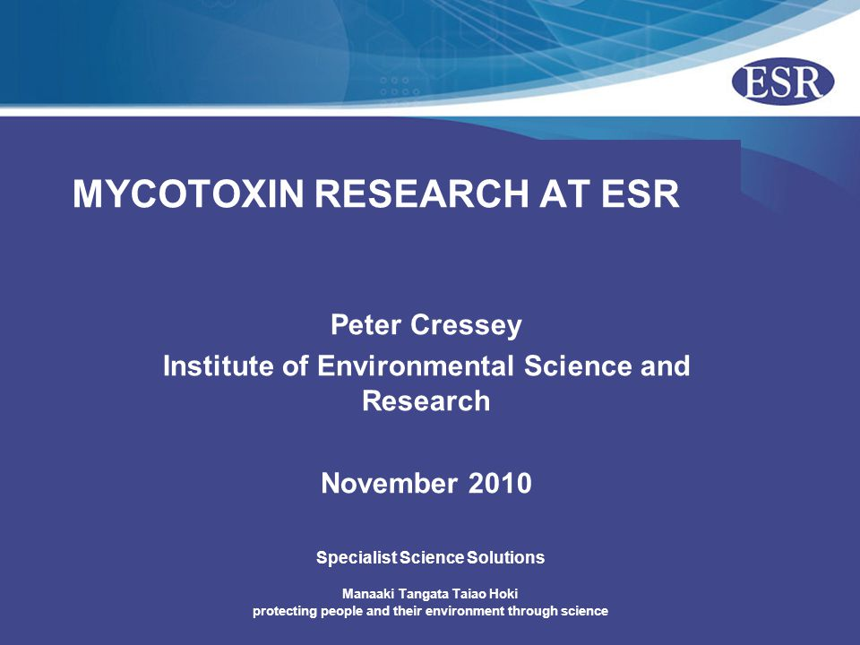 © ESR 2008 Other Mycotoxin Activity – New Zealand Older surveys on aflatoxins (1977, 1991, 1999, 2000), ochratoxins (2000), trichothecenes (1989- 2002), zearalenone (1986-1996), patulin (1981, 1998) Aflatoxin M1 is included in the annual dairy residue survey 2005/2006 – Risk profiling of mycotoxins in New Zealand food supply – the current state of knowledge Identified priority data gaps