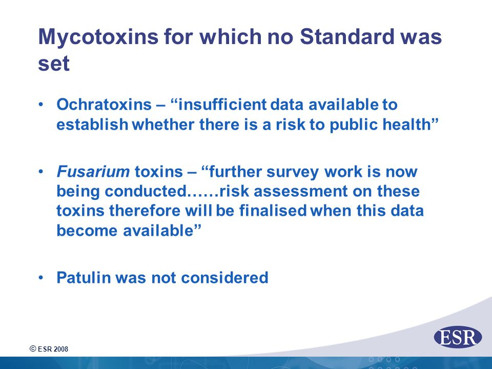 © ESR 2008 Mycotoxins for which no Standard was set Ochratoxins – insufficient data available to establish whether there is a risk to public health Fusarium toxins – further survey work is now being conducted……risk assessment on these toxins therefore will be finalised when this data become available Patulin was not considered