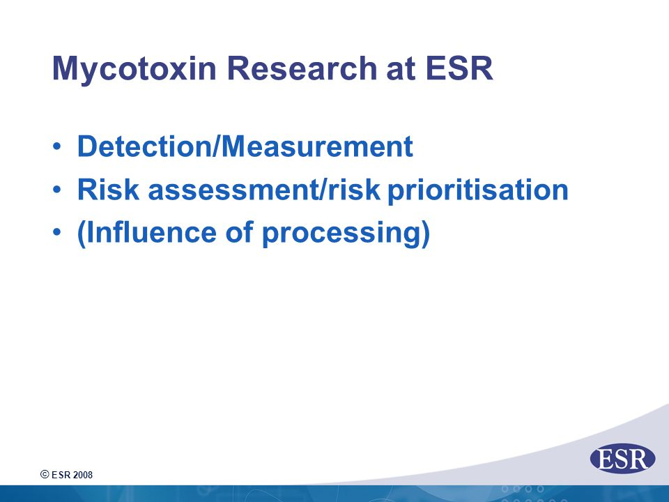 © ESR 2008 Mycotoxin Research at ESR Detection/Measurement Risk assessment/risk prioritisation (Influence of processing)