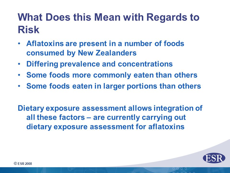 © ESR 2008 What Does this Mean with Regards to Risk Aflatoxins are present in a number of foods consumed by New Zealanders Differing prevalence and concentrations Some foods more commonly eaten than others Some foods eaten in larger portions than others Dietary exposure assessment allows integration of all these factors – are currently carrying out dietary exposure assessment for aflatoxins