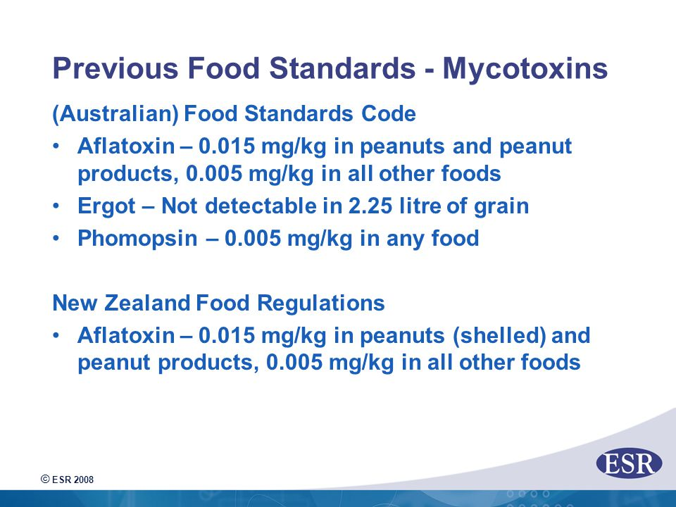© ESR 2008 Previous Food Standards - Mycotoxins (Australian) Food Standards Code Aflatoxin – 0.015 mg/kg in peanuts and peanut products, 0.005 mg/kg in all other foods Ergot – Not detectable in 2.25 litre of grain Phomopsin – 0.005 mg/kg in any food New Zealand Food Regulations Aflatoxin – 0.015 mg/kg in peanuts (shelled) and peanut products, 0.005 mg/kg in all other foods