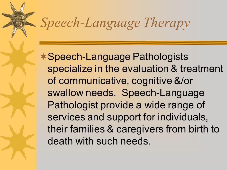 Speech-Language Therapy  Speech-Language Pathologists specialize in the evaluation & treatment of communicative, cognitive &/or swallow needs.
