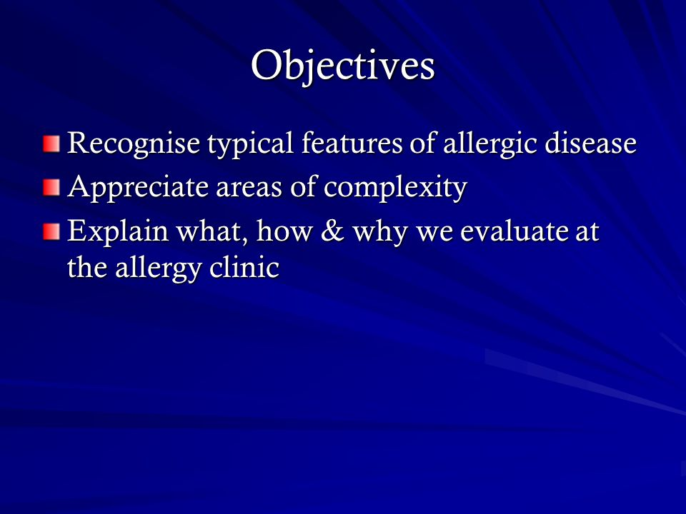 Objectives Recognise typical features of allergic disease Appreciate areas of complexity Explain what, how & why we evaluate at the allergy clinic