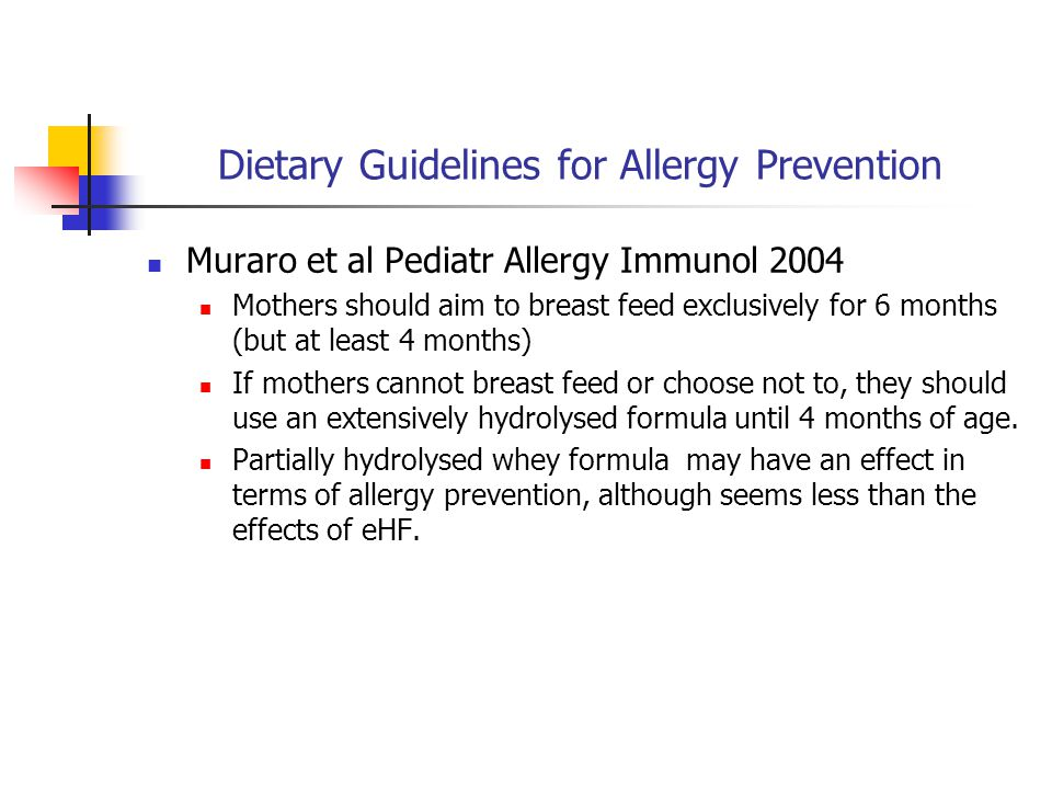Dietary Guidelines for Allergy Prevention Muraro et al Pediatr Allergy Immunol 2004 Mothers should aim to breast feed exclusively for 6 months (but at