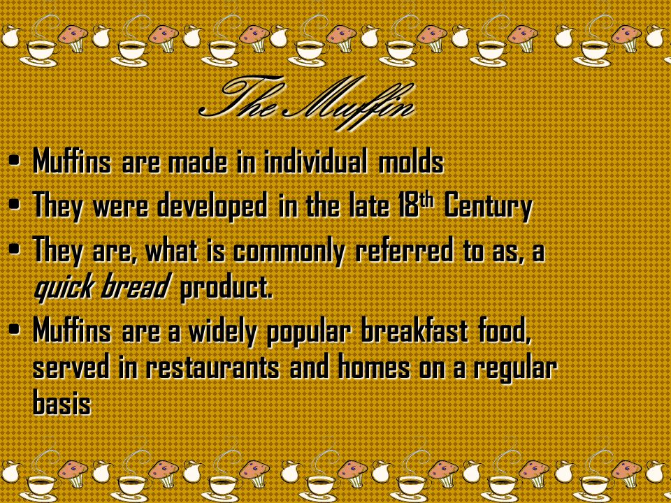 The Muffin Muffins are made in individual molds Muffins are made in individual molds They were developed in the late 18 th Century They were developed in the late 18 th Century They are, what is commonly referred to as, a quick bread product.