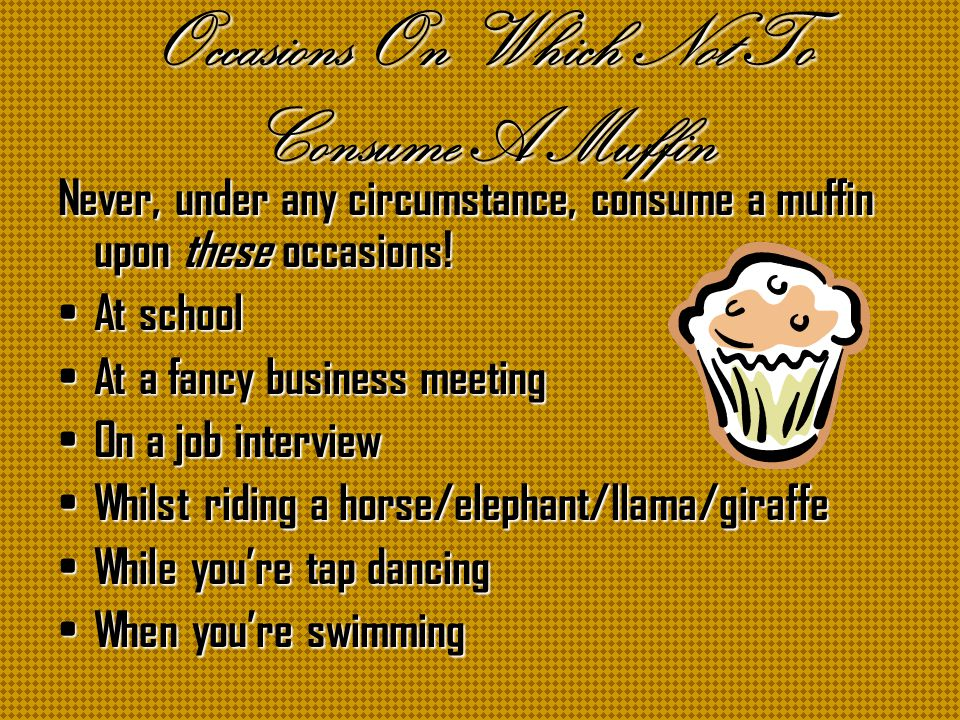 Occasions On Which Not To Consume A Muffin Never, under any circumstance, consume a muffin upon these occasions.