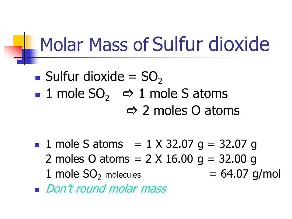 Molar Mass of Sulfur dioxide Sulfur dioxide = SO 2 1 mole SO 2  1 mole S atoms  2 moles O atoms 1 mole S atoms = 1 X 32.07 g = 32.07 g 2 moles O ato
