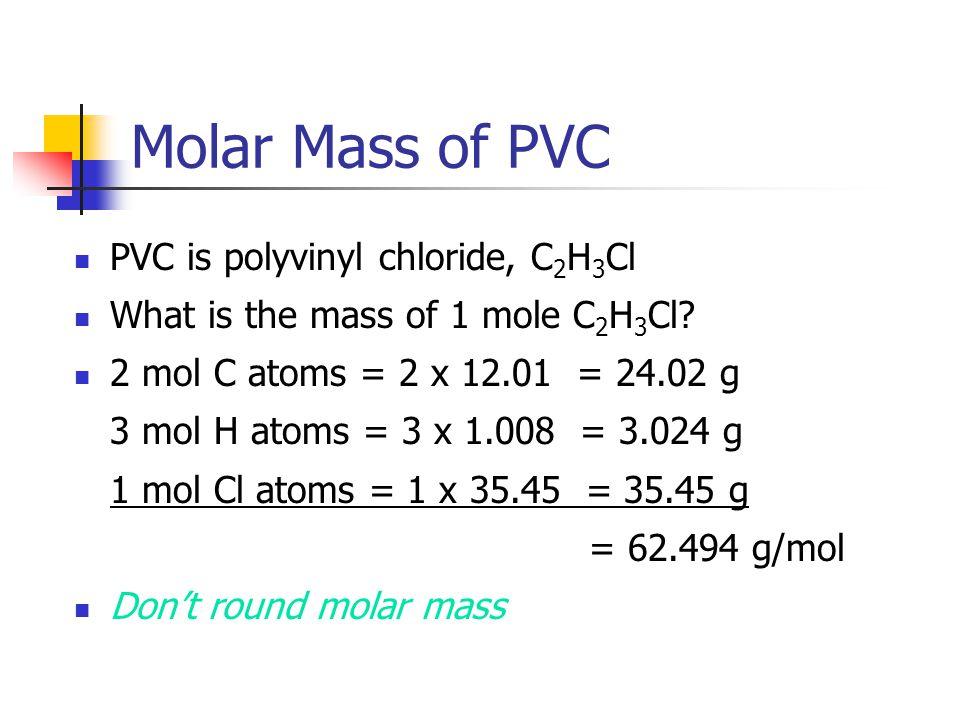 Molar Mass of PVC PVC is polyvinyl chloride, C 2 H 3 Cl What is the mass of 1 mole C 2 H 3 Cl? 2 mol C atoms = 2 x 12.01 = 24.02 g 3 mol H atoms = 3 x