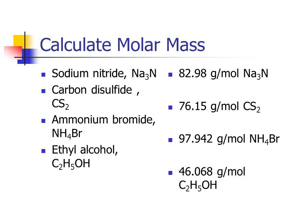 Calculate Molar Mass Sodium nitride, Na 3 N Carbon disulfide, CS 2 Ammonium bromide, NH 4 Br Ethyl alcohol, C 2 H 5 OH 82.98 g/mol Na 3 N 76.15 g/mol
