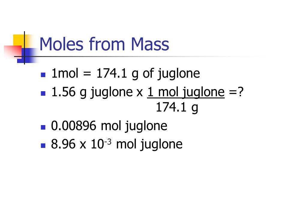 Moles from Mass 1mol = 174.1 g of juglone 1.56 g juglone x 1 mol juglone =? 174.1 g 0.00896 mol juglone 8.96 x 10 -3 mol juglone