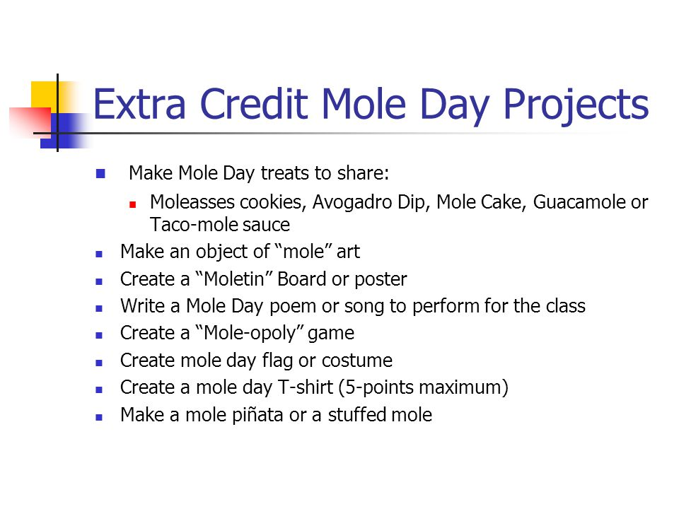 Extra Credit Mole Day Projects Make Mole Day treats to share: Moleasses cookies, Avogadro Dip, Mole Cake, Guacamole or Taco-mole sauce Make an object