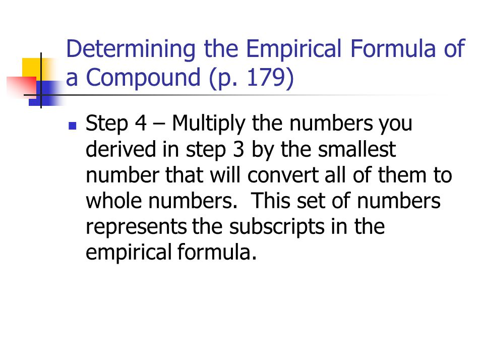 Determining the Empirical Formula of a Compound (p. 179) Step 4 – Multiply the numbers you derived in step 3 by the smallest number that will convert