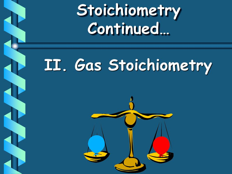 II. Gas Stoichiometry Stoichiometry Continued…