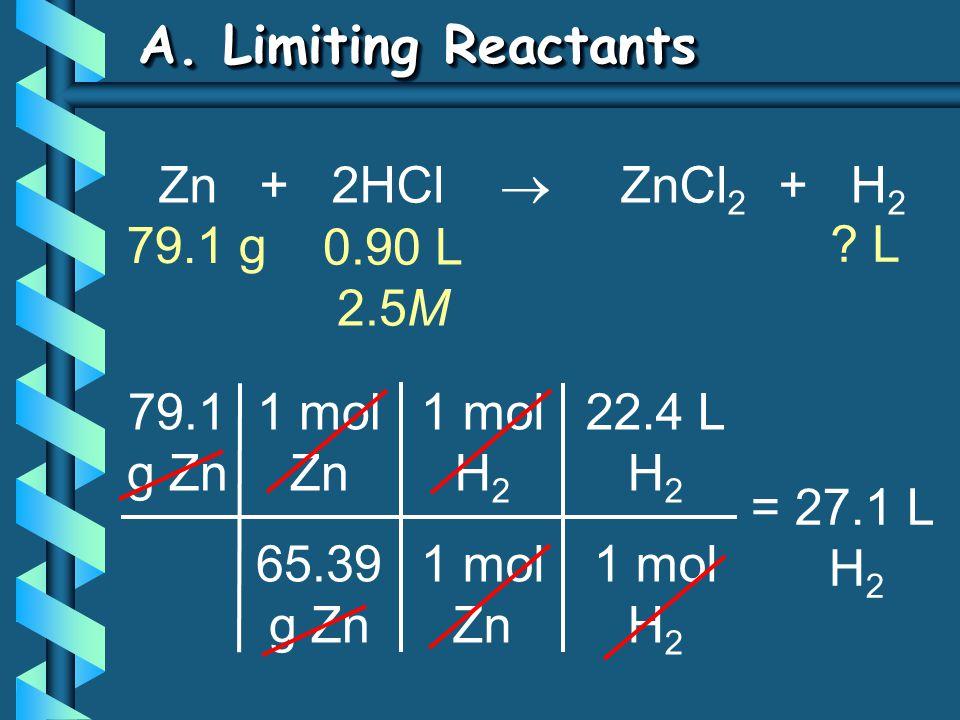 A. Limiting Reactants 79.1 g Zn 1 mol Zn 65.39 g Zn = 27.1 L H 2 1 mol H 2 1 mol Zn 22.4 L H 2 1 mol H 2 Zn + 2HCl  ZnCl 2 + H 2 79.1 g ? L 0.90 L 2.