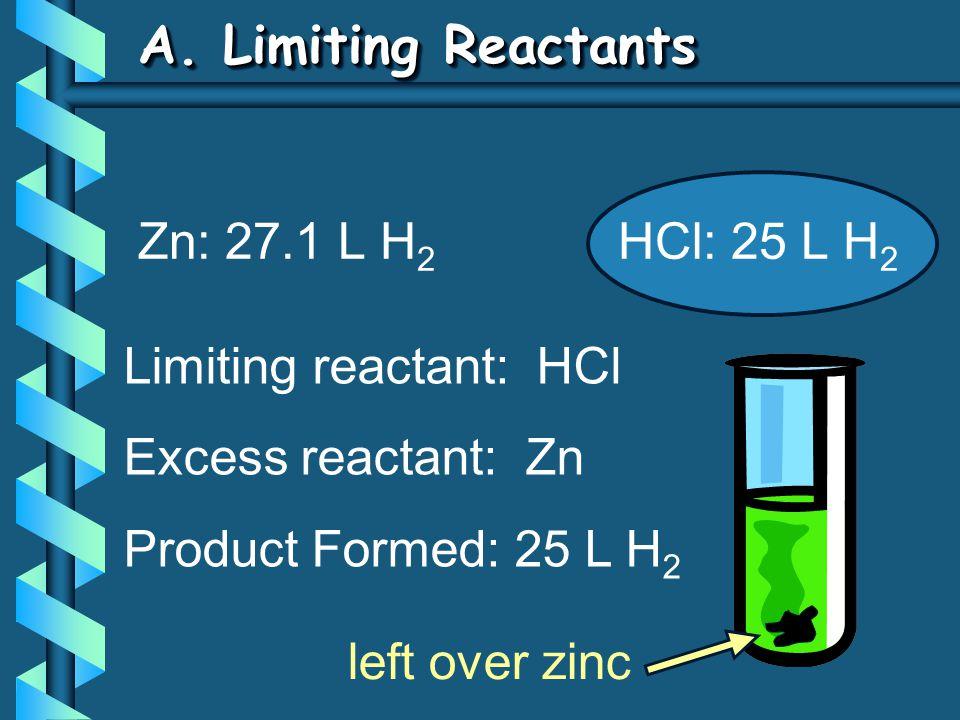 A. Limiting Reactants Zn: 27.1 L H 2 HCl: 25 L H 2 Limiting reactant: HCl Excess reactant: Zn Product Formed: 25 L H 2 left over zinc