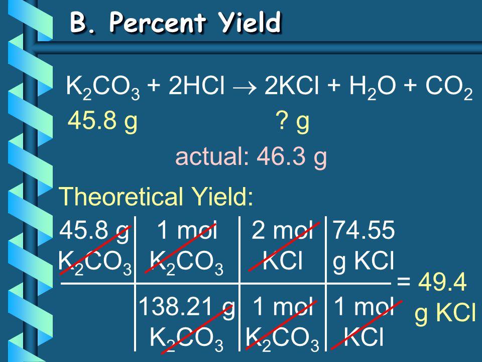 B. Percent Yield 45.8 g K 2 CO 3 1 mol K 2 CO 3 138.21 g K 2 CO 3 = 49.4 g KCl 2 mol KCl 1 mol K 2 CO 3 74.55 g KCl 1 mol KCl K 2 CO 3 + 2HCl  2KCl +