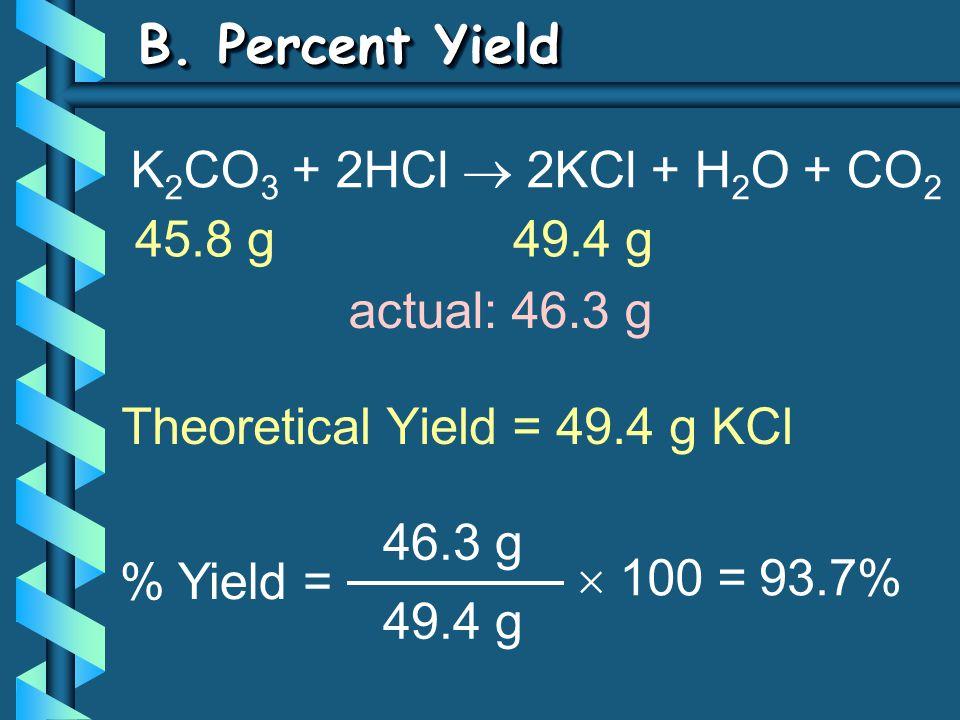 B. Percent Yield Theoretical Yield = 49.4 g KCl % Yield = 46.3 g 49.4 g  100 = 93.7% K 2 CO 3 + 2HCl  2KCl + H 2 O + CO 2 45.8 g49.4 g actual: 46.3