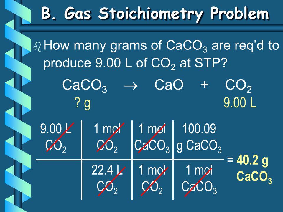 B. Gas Stoichiometry Problem b How many grams of CaCO 3 are req'd to produce 9.00 L of CO 2 at STP? 9.00 L CO 2 1 mol CO 2 22.4 L CO 2 = 40.2 g CaCO 3