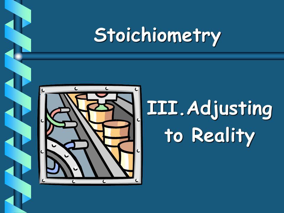 StoichiometryStoichiometry III.Adjusting to Reality