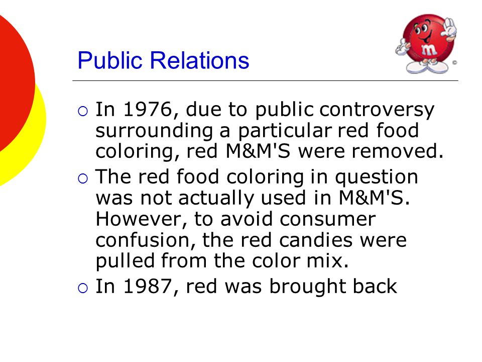 Public Relations  In 1976, due to public controversy surrounding a particular red food coloring, red M&M S were removed.
