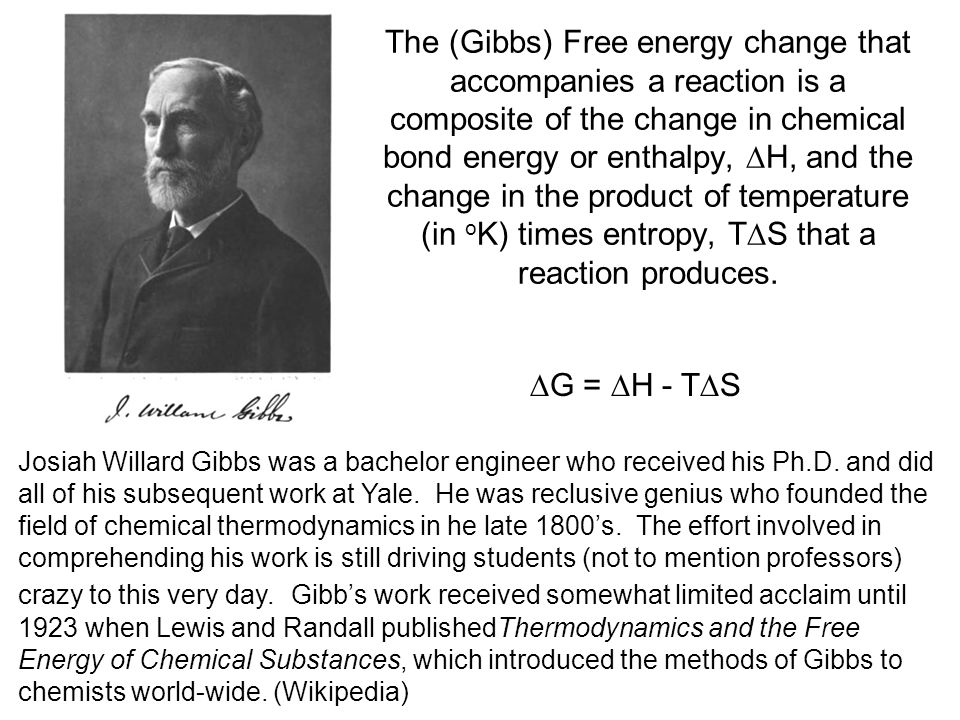 The (Gibbs) Free energy change that accompanies a reaction is a composite of the change in chemical bond energy or enthalpy,  H, and the change in the product of temperature (in o K) times entropy, T  S that a reaction produces.