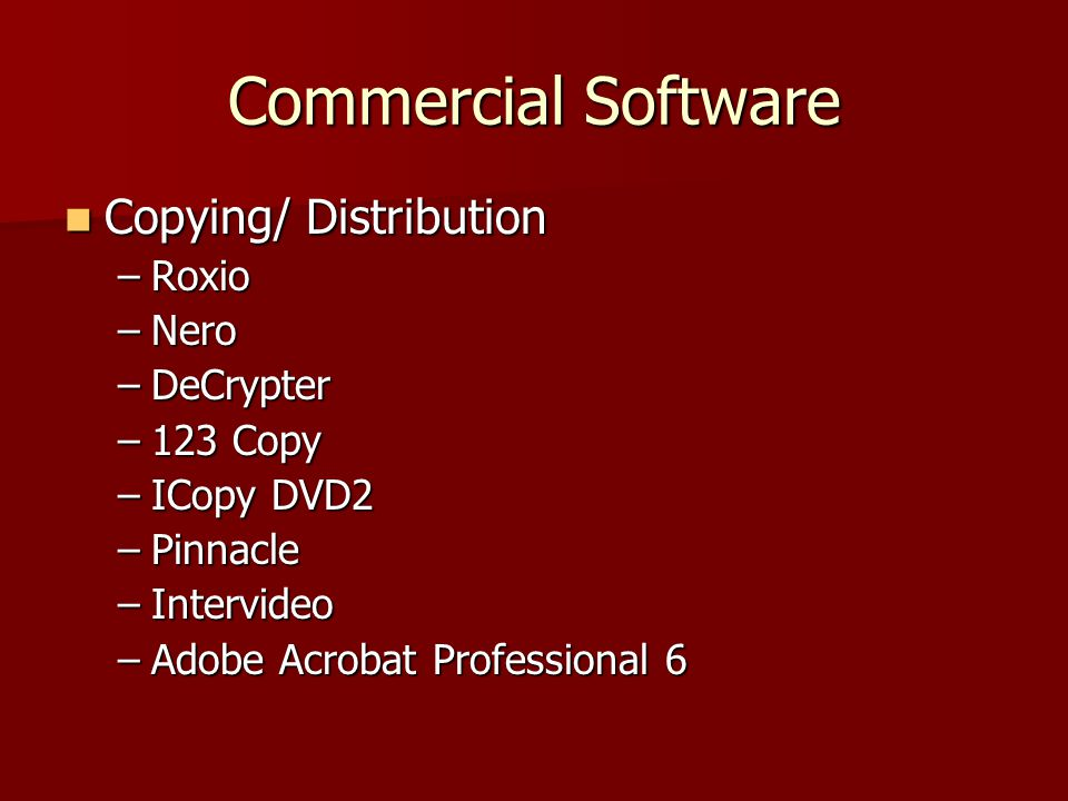 Commercial Software Copying/ Distribution Copying/ Distribution –Roxio –Nero –DeCrypter –123 Copy –ICopy DVD2 –Pinnacle –Intervideo –Adobe Acrobat Professional 6