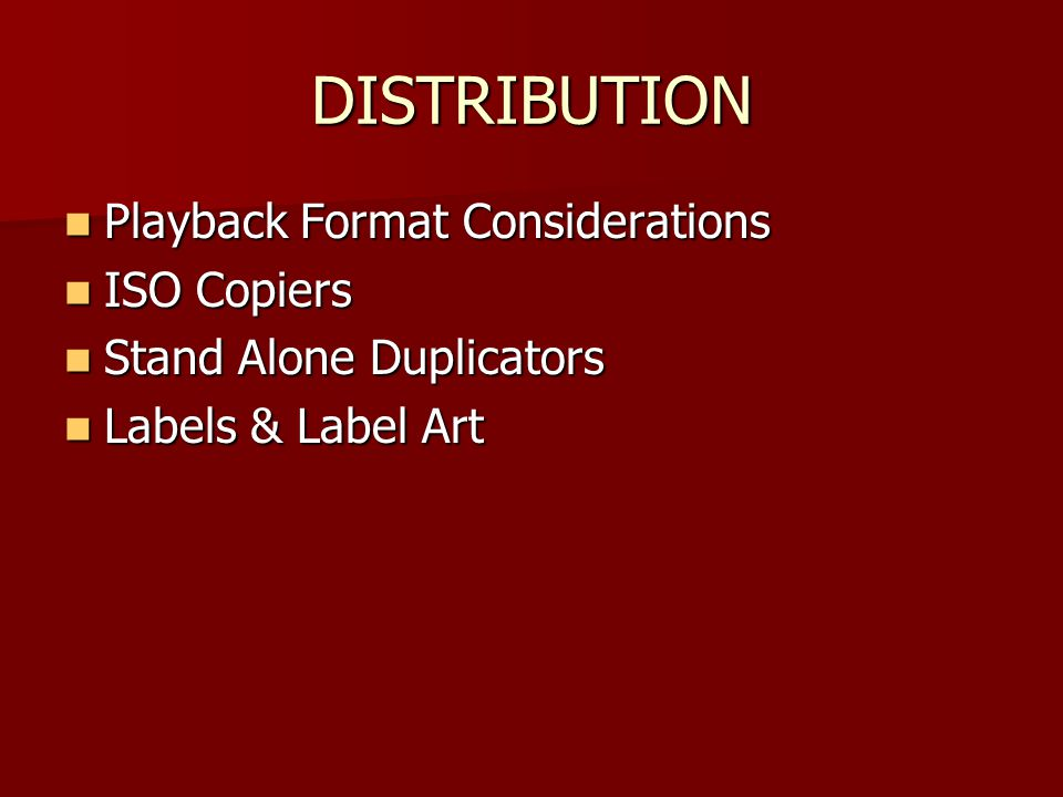 DISTRIBUTION Playback Format Considerations Playback Format Considerations ISO Copiers ISO Copiers Stand Alone Duplicators Stand Alone Duplicators Labels & Label Art Labels & Label Art