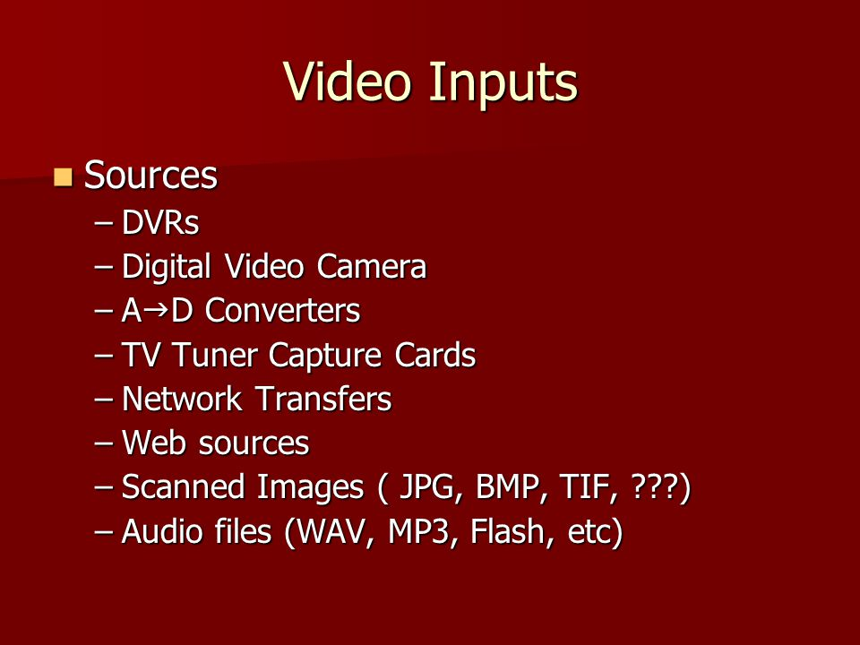 Video Inputs Sources Sources –DVRs –Digital Video Camera –A  D Converters –TV Tuner Capture Cards –Network Transfers –Web sources –Scanned Images ( JPG, BMP, TIF, ) –Audio files (WAV, MP3, Flash, etc)