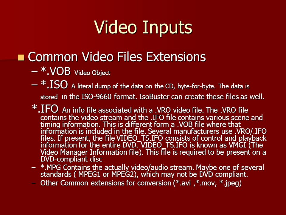 Video Inputs Common Video Files Extensions Common Video Files Extensions –*.VOB Video Object –*.ISO A literal dump of the data on the CD, byte-for-byte.